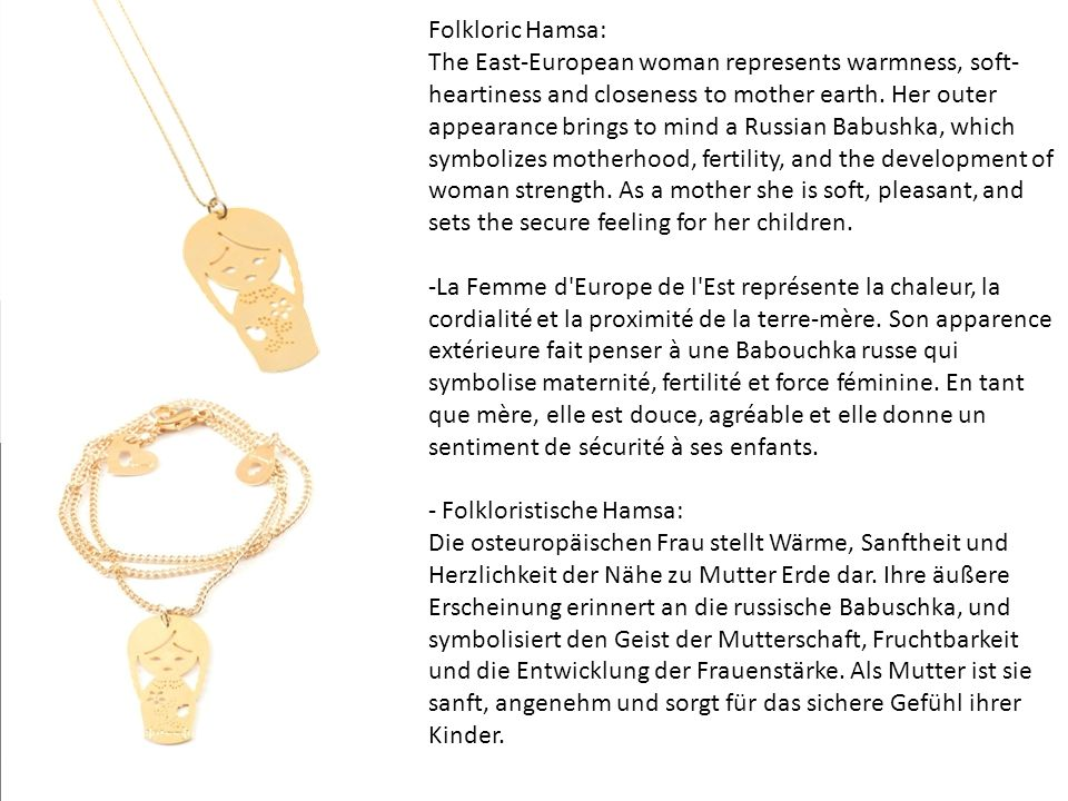 Folkloric Hamsa: The East-European woman represents warmness, soft- heartiness and closeness to mother earth. Her outer appearance brings to mind a Ru