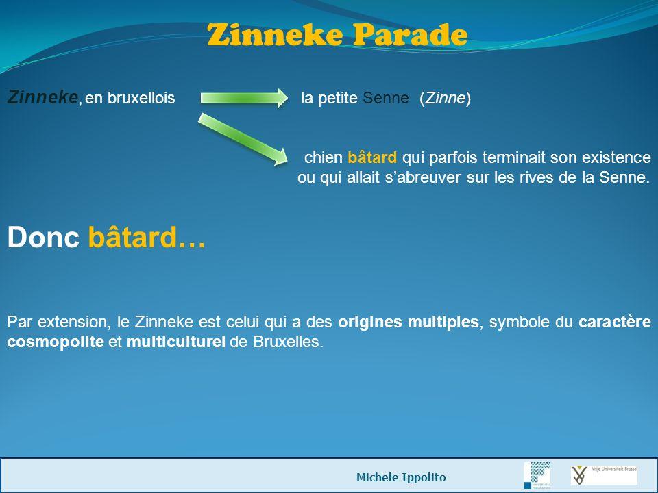 Zinneke Parade Zinneke, en bruxellois la petite Senne (Zinne) chien bâtard qui parfois terminait son existence ou qui allait sabreuver sur les rives d