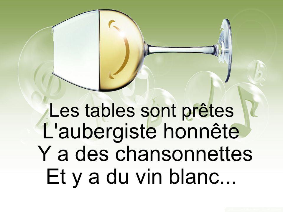 Les tables sont prêtes L aubergiste honnête Y a des chansonnettes Et y a du vin blanc...