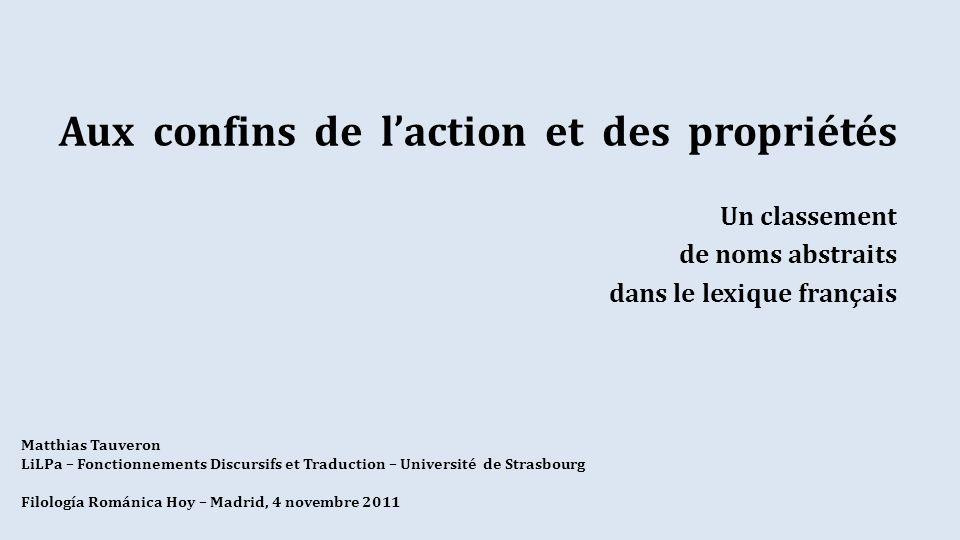 Aux confins de laction et des propriétés Un classement de noms abstraits dans le lexique français Matthias Tauveron LiLPa – Fonctionnements Discursifs