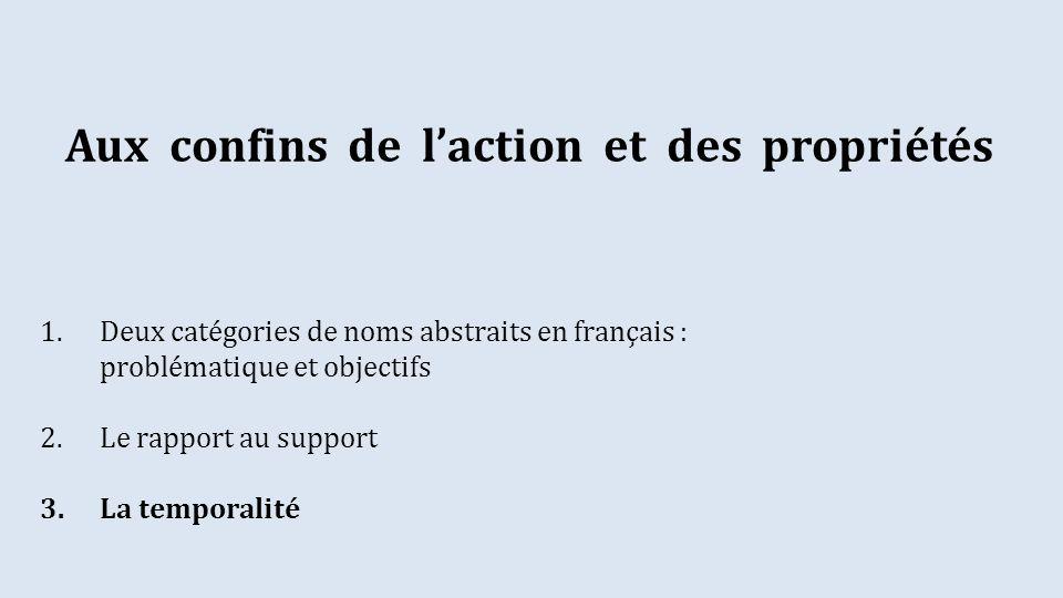 1.Deux catégories de noms abstraits en français : problématique et objectifs 2.Le rapport au support 3.La temporalité Aux confins de laction et des propriétés