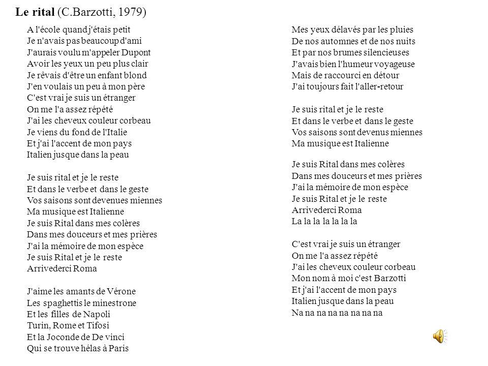 Mes yeux délavés par les pluies De nos automnes et de nos nuits Et par nos brumes silencieuses J avais bien l humeur voyageuse Mais de raccourci en détour J ai toujours fait l aller-retour Je suis rital et je le reste Et dans le verbe et dans le geste Vos saisons sont devenus miennes Ma musique est Italienne Je suis Rital dans mes colères Dans mes douceurs et mes prières J ai la mémoire de mon espèce Je suis Rital et je le reste Arrivederci Roma La la la la la la la C est vrai je suis un étranger On me l a assez répété J ai les cheveux couleur corbeau Mon nom à moi c est Barzotti Et j ai l accent de mon pays Italien jusque dans la peau Na na na na na na na na A l école quand j étais petit Je n avais pas beaucoup d ami J aurais voulu m appeler Dupont Avoir les yeux un peu plus clair Je rêvais d être un enfant blond J en voulais un peu à mon père C est vrai je suis un étranger On me l a assez répété J ai les cheveux couleur corbeau Je viens du fond de l Italie Et j ai l accent de mon pays Italien jusque dans la peau Je suis rital et je le reste Et dans le verbe et dans le geste Vos saisons sont devenues miennes Ma musique est Italienne Je suis Rital dans mes colères Dans mes douceurs et mes prières J ai la mémoire de mon espèce Je suis Rital et je le reste Arrivederci Roma J aime les amants de Vérone Les spaghettis le minestrone Et les filles de Napoli Turin, Rome et Tifosi Et la Joconde de De vinci Qui se trouve hélas à Paris Le rital (C.Barzotti, 1979)
