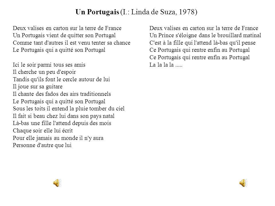 Un Portugais (I.: Linda de Suza, 1978) Deux valises en carton sur la terre de France Un Prince s éloigne dans le brouillard matinal C est à la fille qui l attend là-bas qu il pense Ce Portugais qui rentre enfin au Portugal Ce Portugais qui rentre enfin au Portugal La la la la.....