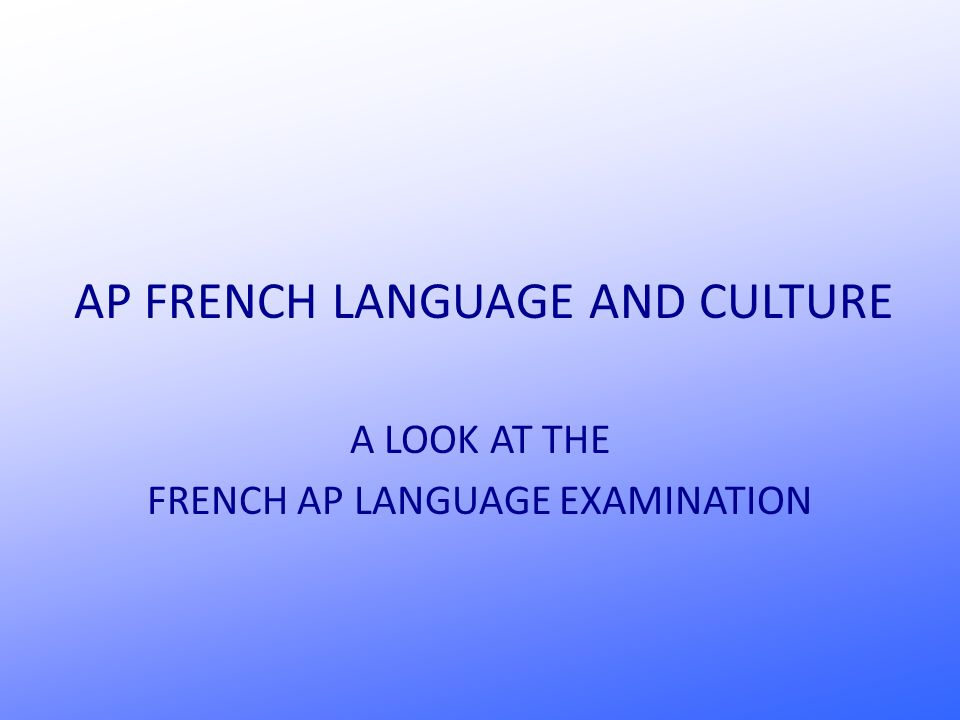 AP FRENCH LANGUAGE AND CULTURE A LOOK AT THE FRENCH AP LANGUAGE EXAMINATION