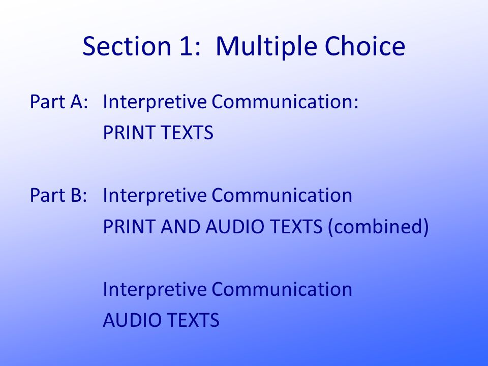 Section 1: Multiple Choice Part A: Interpretive Communication: PRINT TEXTS Part B:Interpretive Communication PRINT AND AUDIO TEXTS (combined) Interpretive Communication AUDIO TEXTS