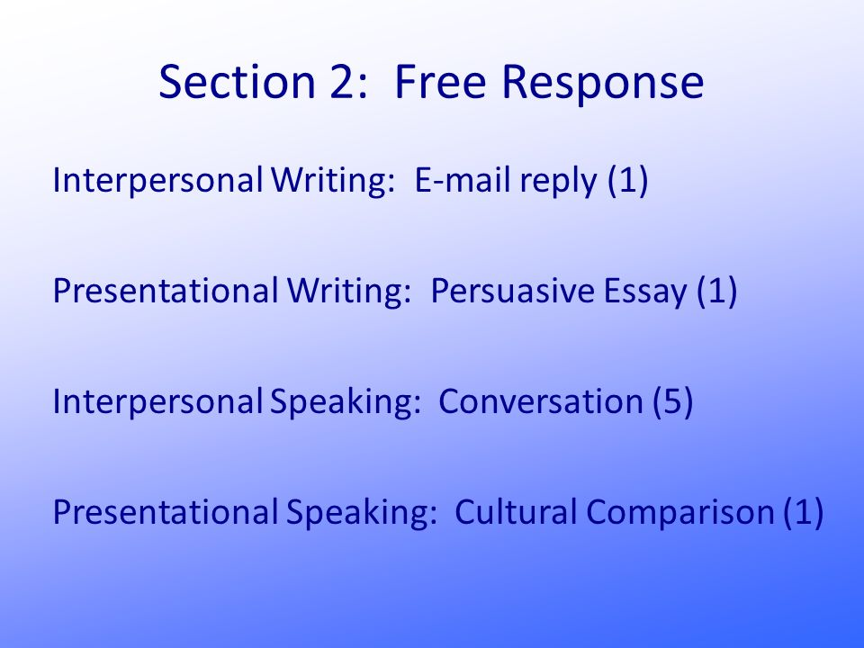 Section 2: Free Response Interpersonal Writing: E-mail reply (1) Presentational Writing: Persuasive Essay (1) Interpersonal Speaking: Conversation (5) Presentational Speaking: Cultural Comparison (1)