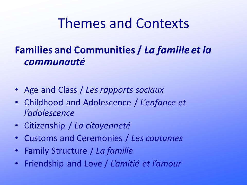 Themes and Contexts Families and Communities / La famille et la communauté Age and Class / Les rapports sociaux Childhood and Adolescence / Lenfance et ladolescence Citizenship / La citoyenneté Customs and Ceremonies / Les coutumes Family Structure / La famille Friendship and Love / Lamitié et lamour