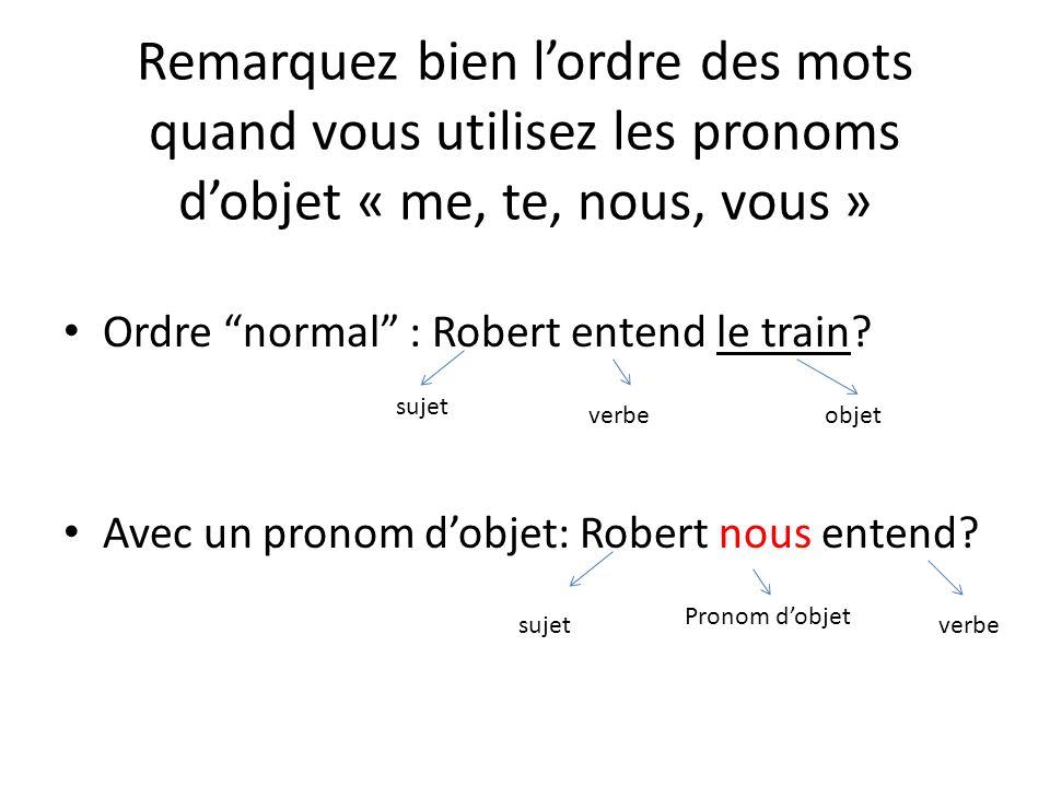 Remarquez bien lordre des mots quand vous utilisez les pronoms dobjet « me, te, nous, vous » Ordre normal : Robert entend le train.