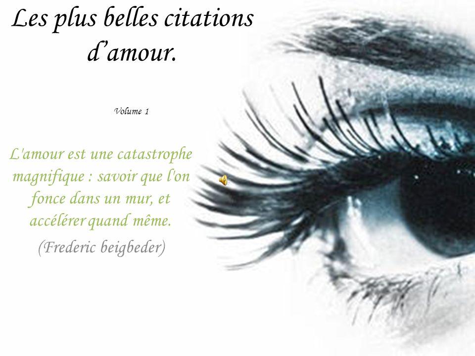 Les plus belles citations damour. Volume 1 L'amour est une catastrophe magnifique : savoir que l'on fonce dans un mur, et accélérer quand même. (Frede