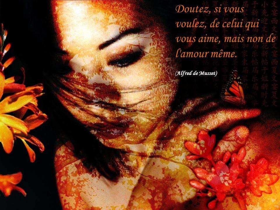 Doutez, si vous voulez, de celui qui vous aime, mais non de l'amour même. (Alfred de Musset)