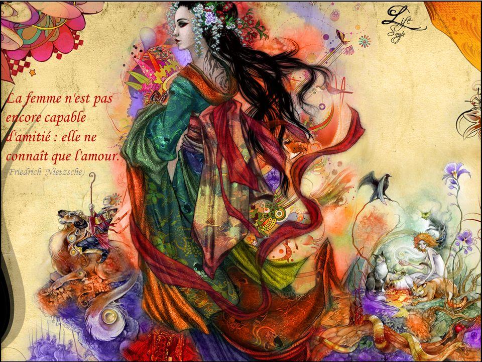 La femme n'est pas encore capable d'amitié : elle ne connaît que l'amour. (Friedrich Nietzsche)