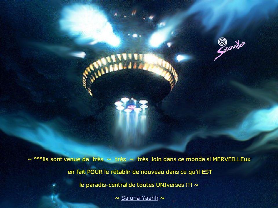 ~ °°°ils sont venue de très ~ très ~ très loin dans ce monde si MERVEILLEux en fait POUR le rétablir de nouveau dans ce quil EST le paradis-central de toutes UNIverses !!.
