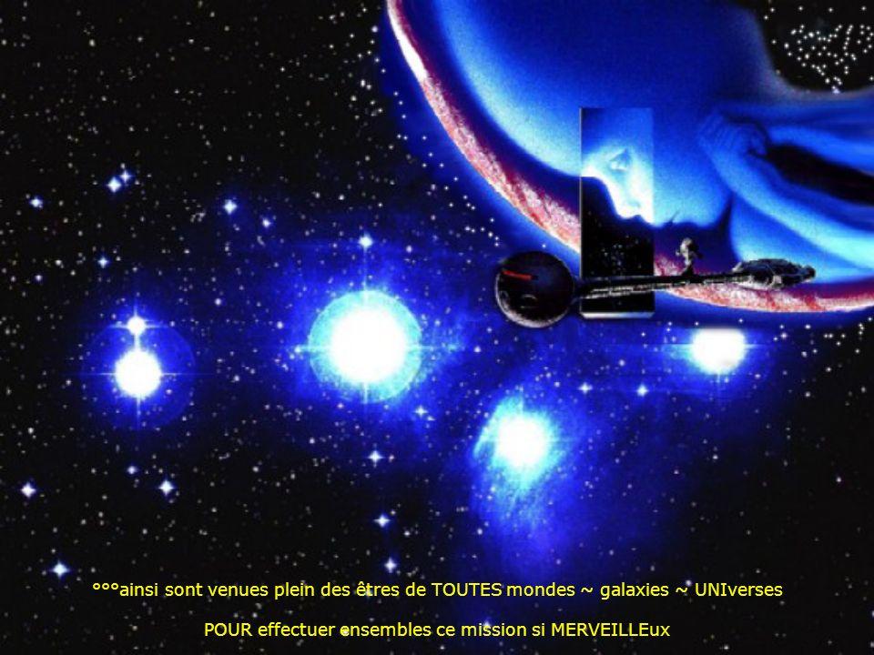 °°°ainsi sont venues plein des êtres de TOUTES mondes ~ galaxies ~ UNIverses POUR effectuer ensembles ce mission si MERVEILLEux