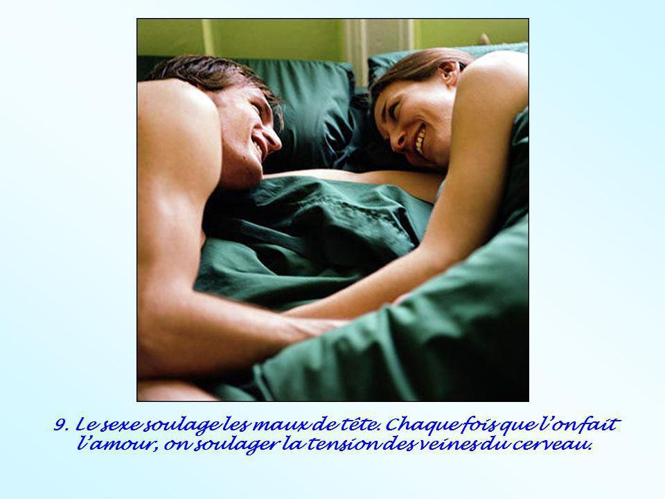 9. Le sexe soulage les maux de tête. Chaque fois que lon fait lamour, on soulager la tension des veines du cerveau.