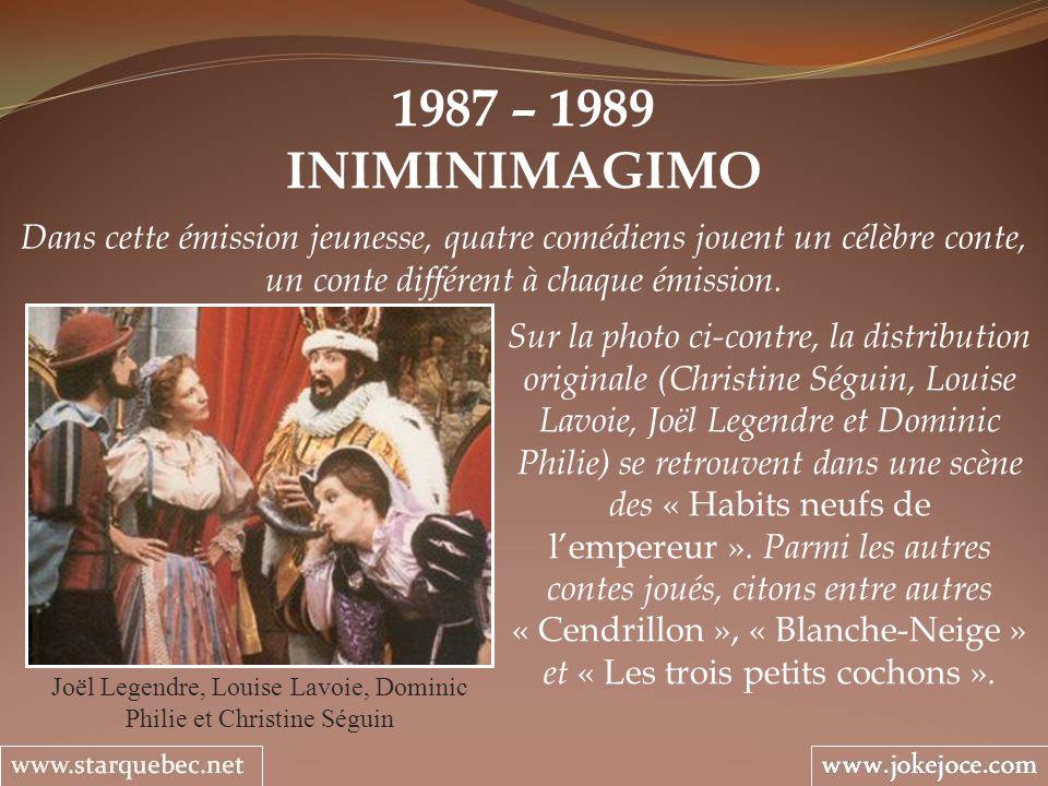 1987 – 1989 INIMINIMAGIMO Joël Legendre, Louise Lavoie, Dominic Philie et Christine Séguin Dans cette émission jeunesse, quatre comédiens jouent un cé