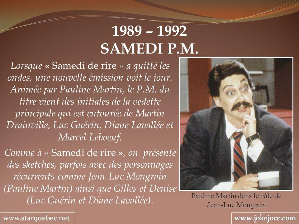 1989 – 1992 SAMEDI P.M. Pauline Martin dans le rôle de Jean-Luc Mongrain Lorsque « Samedi de rire » a quitté les ondes, une nouvelle émission voit le