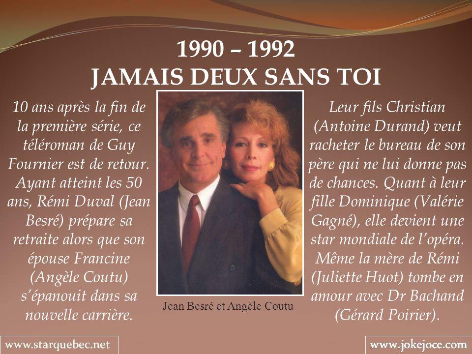 1990 – 1992 JAMAIS DEUX SANS TOI Jean Besré et Angèle Coutu Leur fils Christian (Antoine Durand) veut racheter le bureau de son père qui ne lui donne
