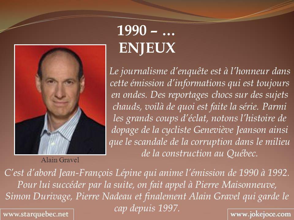 1990 – … ENJEUX Alain Gravel Le journalisme denquête est à lhonneur dans cette émission dinformations qui est toujours en ondes. Des reportages chocs