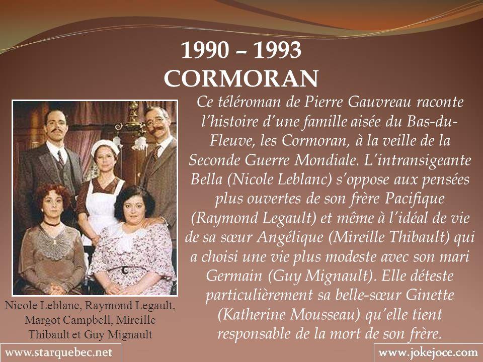 1990 – 1993 CORMORAN Nicole Leblanc, Raymond Legault, Margot Campbell, Mireille Thibault et Guy Mignault Ce téléroman de Pierre Gauvreau raconte lhist