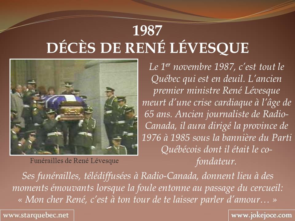 1987 DÉCÈS DE RENÉ LÉVESQUE Funérailles de René Lévesque Le 1 er novembre 1987, cest tout le Québec qui est en deuil. Lancien premier ministre René Lé