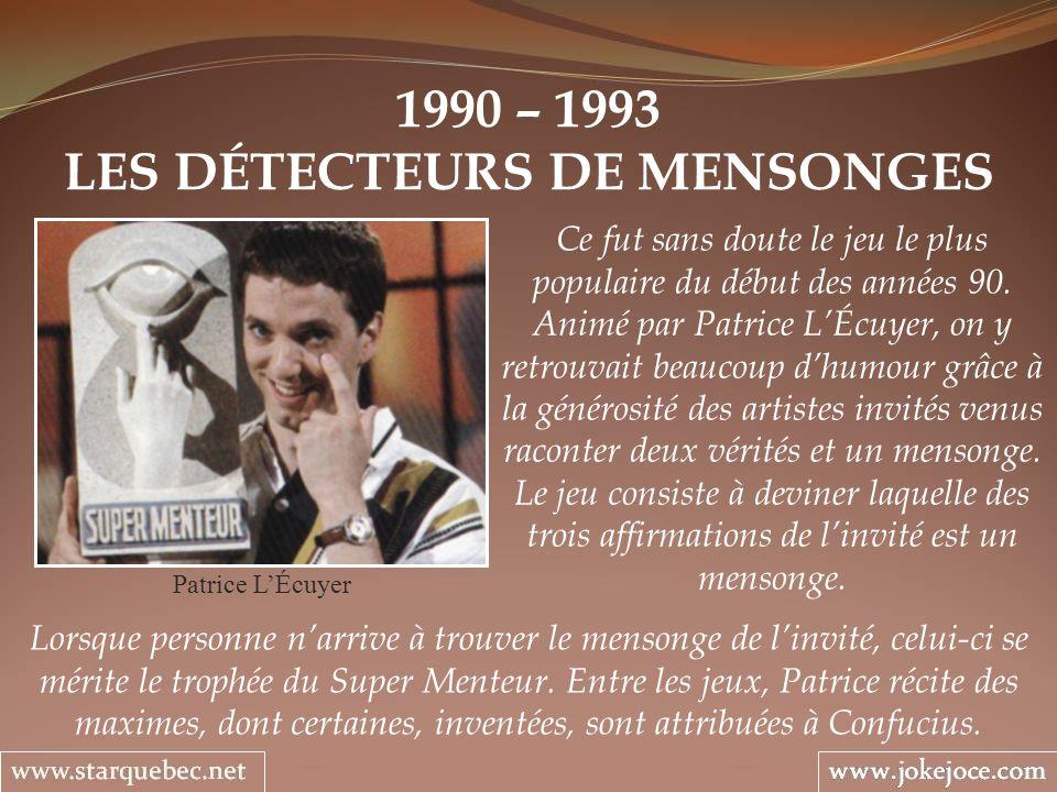 1990 – 1993 LES DÉTECTEURS DE MENSONGES Patrice LÉcuyer Ce fut sans doute le jeu le plus populaire du début des années 90. Animé par Patrice LÉcuyer,