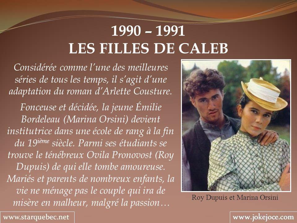 1990 – 1991 LES FILLES DE CALEB Roy Dupuis et Marina Orsini Considérée comme lune des meilleures séries de tous les temps, il sagit dune adaptation du
