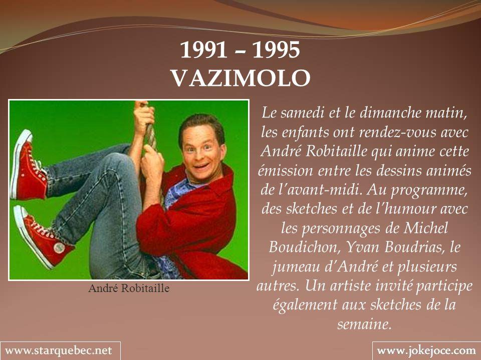 1991 – 1995 VAZIMOLO André Robitaille Le samedi et le dimanche matin, les enfants ont rendez-vous avec André Robitaille qui anime cette émission entre