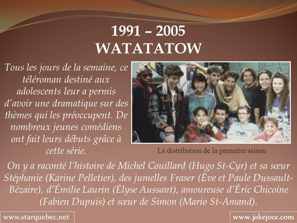 1991 – 2005 WATATATOW La distribution de la première saison Tous les jours de la semaine, ce téléroman destiné aux adolescents leur a permis davoir un