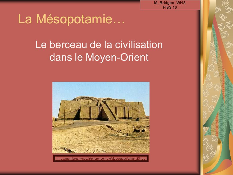 La Mésopotamie… Le berceau de la civilisation dans le Moyen-Orient M. Bridgeo, WHS FISS 10 http://membres.lycos.fr/prierensemble/deco/atlas/atlas_23.j