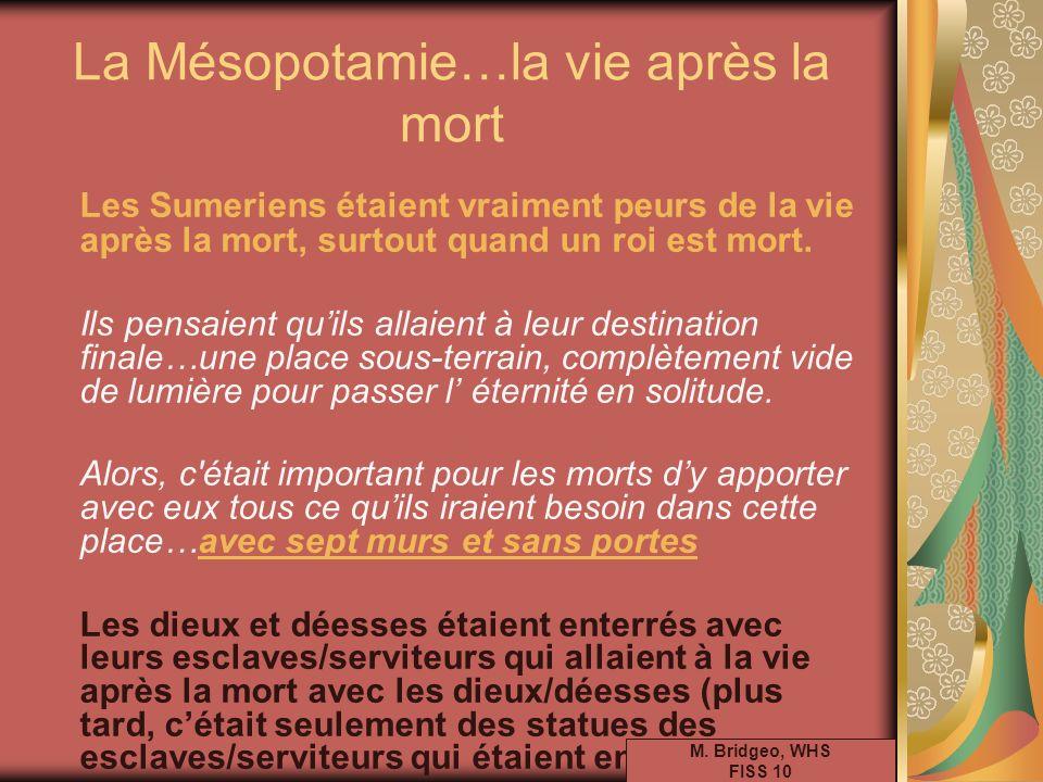 La Mésopotamie…la vie après la mort Les Sumeriens étaient vraiment peurs de la vie après la mort, surtout quand un roi est mort. Ils pensaient quils a