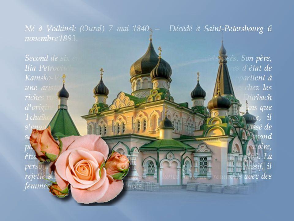 Né à Votkinsk (Oural) 7 mai 1840 Décédé à Saint-Petersbourg 6 novembre 1893.