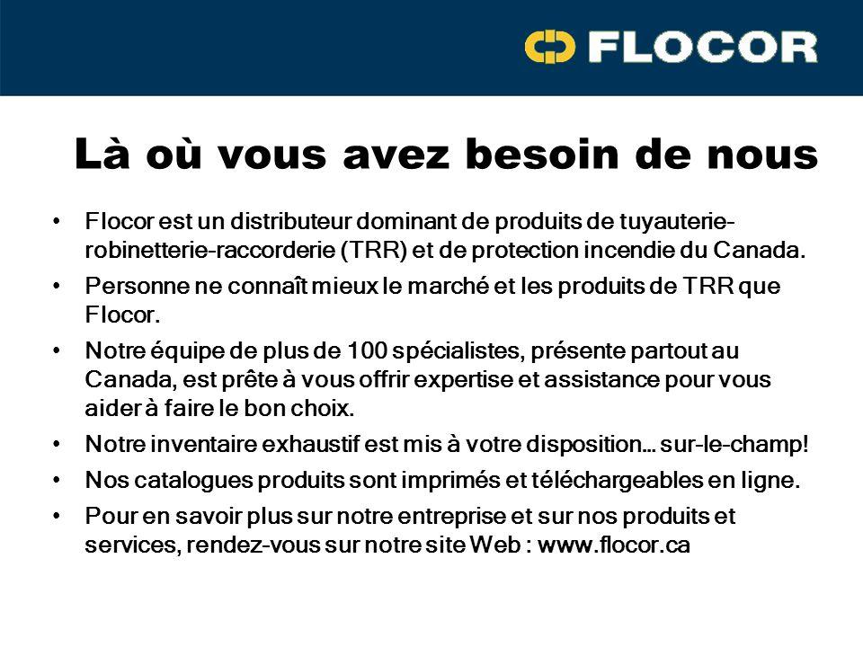 Là où vous avez besoin de nous Flocor est un distributeur dominant de produits de tuyauterie- robinetterie-raccorderie (TRR) et de protection incendie du Canada.