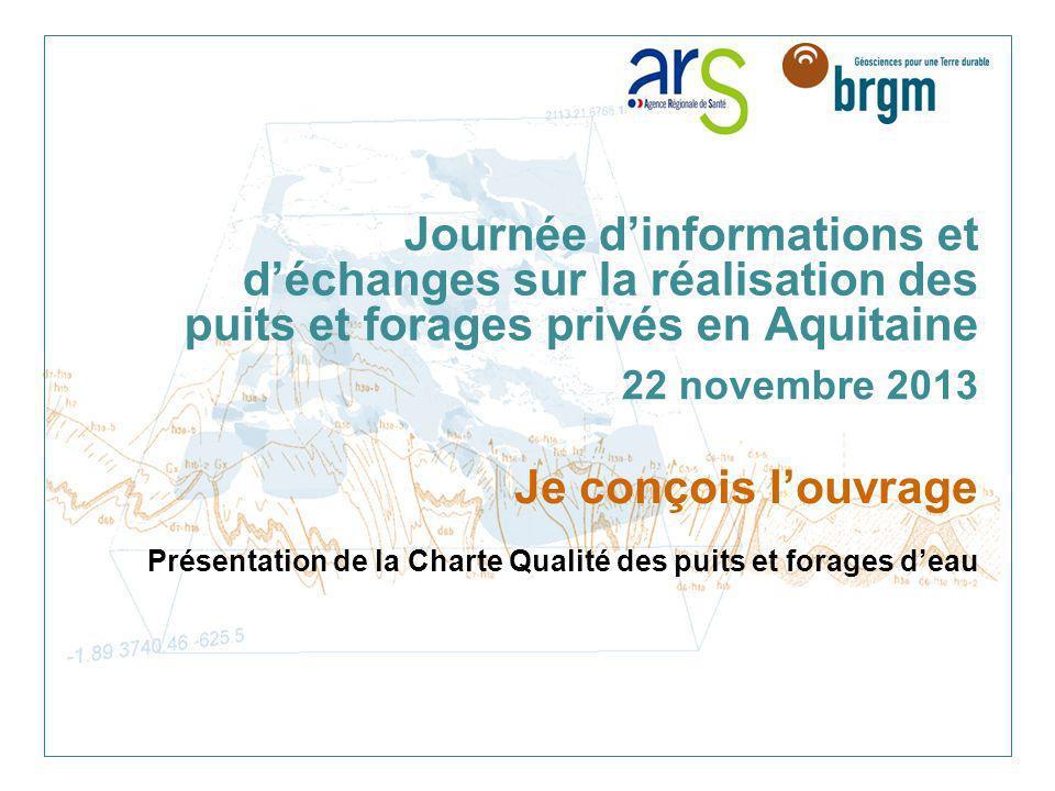 Journée dinformations et déchanges sur la réalisation des puits et forages privés en Aquitaine 22 novembre 2013 Je conçois louvrage Présentation de la