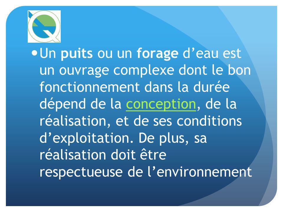 Un puits ou un forage deau est un ouvrage complexe dont le bon fonctionnement dans la durée dépend de la conception, de la réalisation, et de ses cond