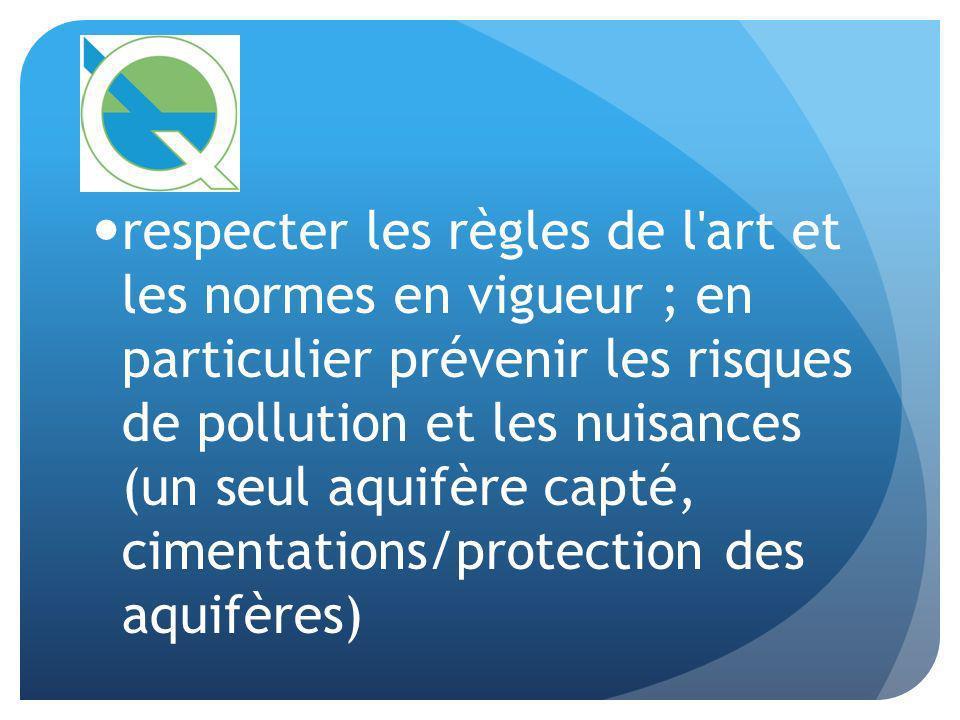 respecter les règles de l'art et les normes en vigueur ; en particulier prévenir les risques de pollution et les nuisances (un seul aquifère capté, ci