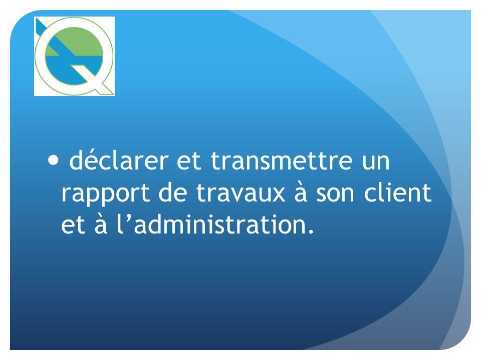 déclarer et transmettre un rapport de travaux à son client et à ladministration.