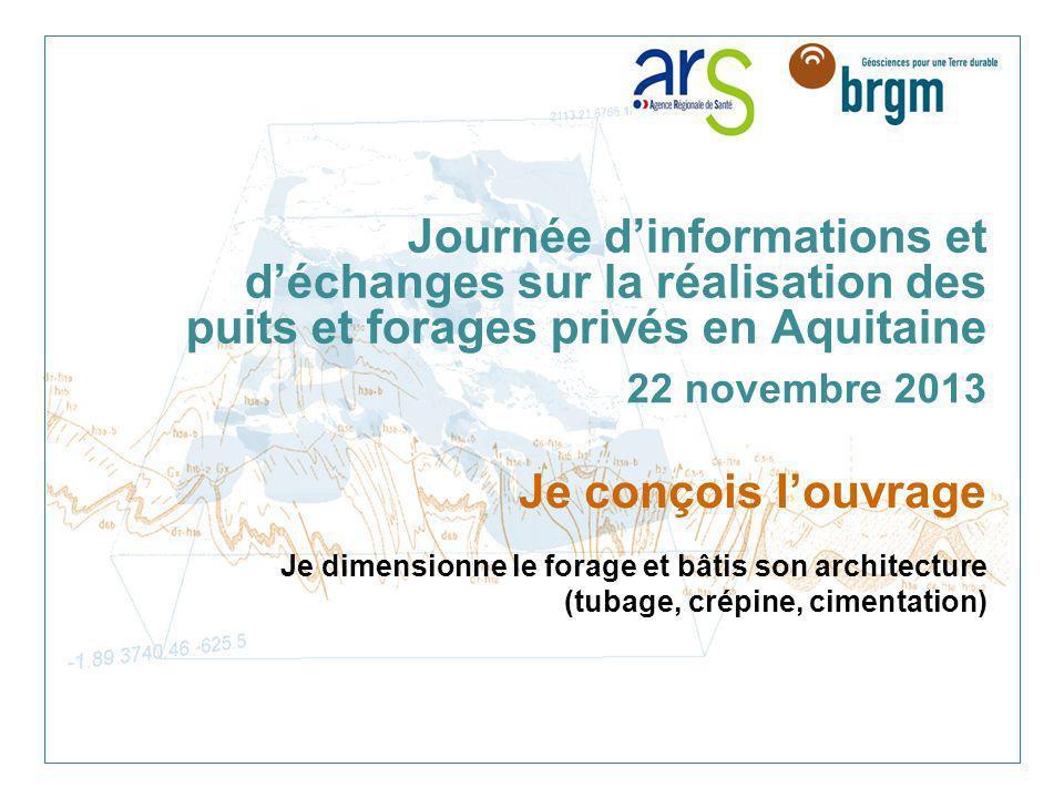 Journée dinformations et déchanges sur la réalisation des puits et forages privés en Aquitaine 22 novembre 2013 Je conçois louvrage Je dimensionne le