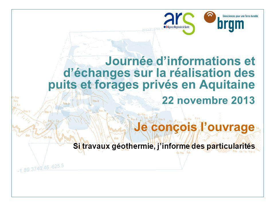 Journée dinformations et déchanges sur la réalisation des puits et forages privés en Aquitaine 22 novembre 2013 Je conçois louvrage Si travaux géother