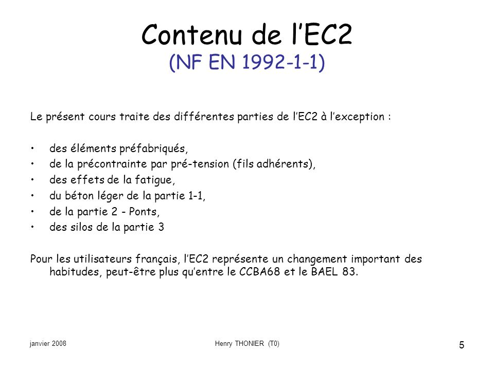 janvier 2008Henry THONIER (T0) 5 Contenu de lEC2 (NF EN 1992-1-1) Le présent cours traite des différentes parties de lEC2 à lexception : des éléments