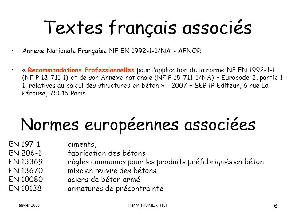 janvier 2008Henry THONIER (T0) 6 Textes français associés Annexe Nationale Française NF EN 1992-1-1/NA - AFNOR « Recommandations Professionnelles pour