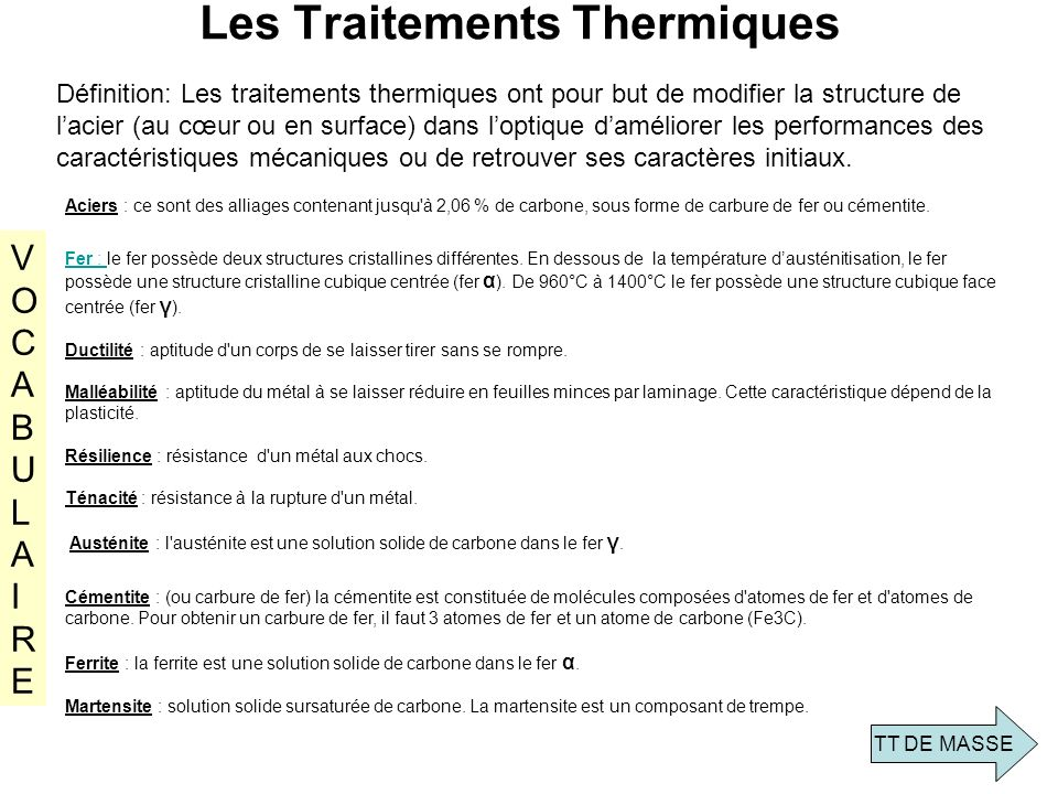 Les Traitements Thermiques Définition: Les traitements thermiques ont pour but de modifier la structure de lacier (au cœur ou en surface) dans loptiqu
