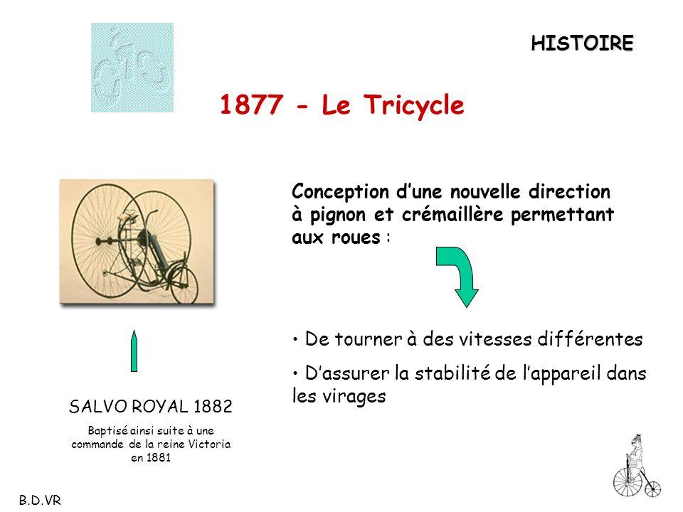 SALVO ROYAL 1882 Baptisé ainsi suite à une commande de la reine Victoria en 1881 HISTOIRE 1877 - Le Tricycle Conception dune nouvelle direction à pign