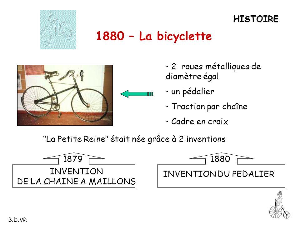 HISTOIRE 1880 – La bicyclette 2 roues métalliques de diamètre égal un pédalier Traction par chaîne Cadre en croix La Petite Reine était née grâce à 2
