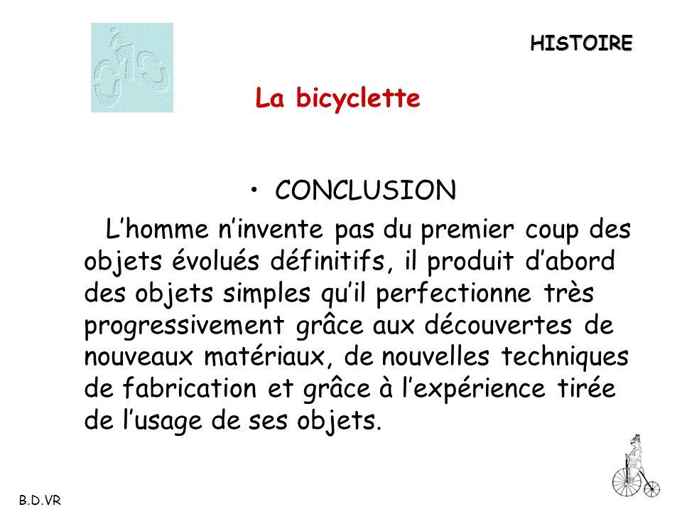 La bicyclette CONCLUSION Lhomme ninvente pas du premier coup des objets évolués définitifs, il produit dabord des objets simples quil perfectionne trè