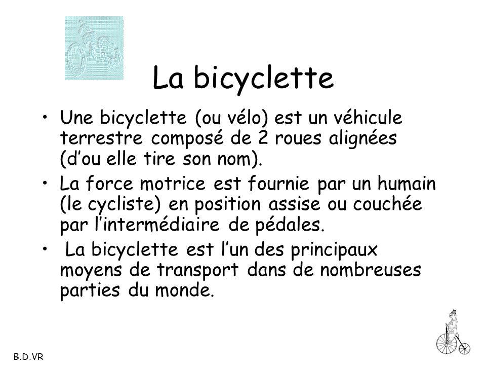 La bicyclette Une bicyclette (ou vélo) est un véhicule terrestre composé de 2 roues alignées (dou elle tire son nom). La force motrice est fournie par