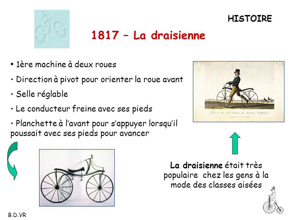 HISTOIRE 1817 – La draisienne 1ère machine à deux roues Direction à pivot pour orienter la roue avant Selle réglable Le conducteur freine avec ses pie