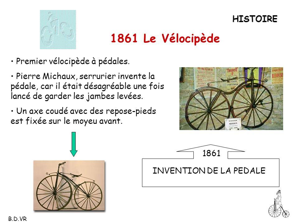 HISTOIRE 1861 Le Vélocipède Premier vélocipède à pédales. Pierre Michaux, serrurier invente la pédale, car il était désagréable une fois lancé de gard