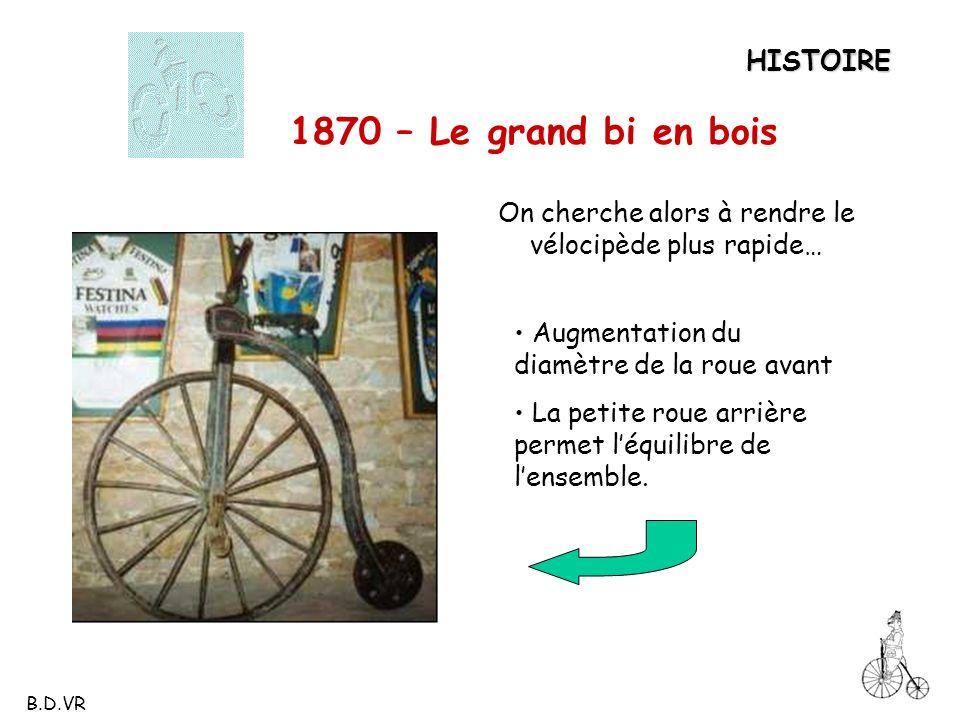 HISTOIRE 1870 – Le grand bi en bois On cherche alors à rendre le vélocipède plus rapide… Augmentation du diamètre de la roue avant La petite roue arri