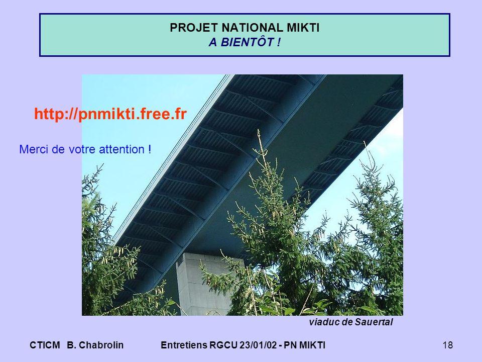 CTICM B. ChabrolinEntretiens RGCU 23/01/02 - PN MIKTI18 PROJET NATIONAL MIKTI A BIENTÔT ! viaduc de Sauertal http://pnmikti.free.fr Merci de votre att