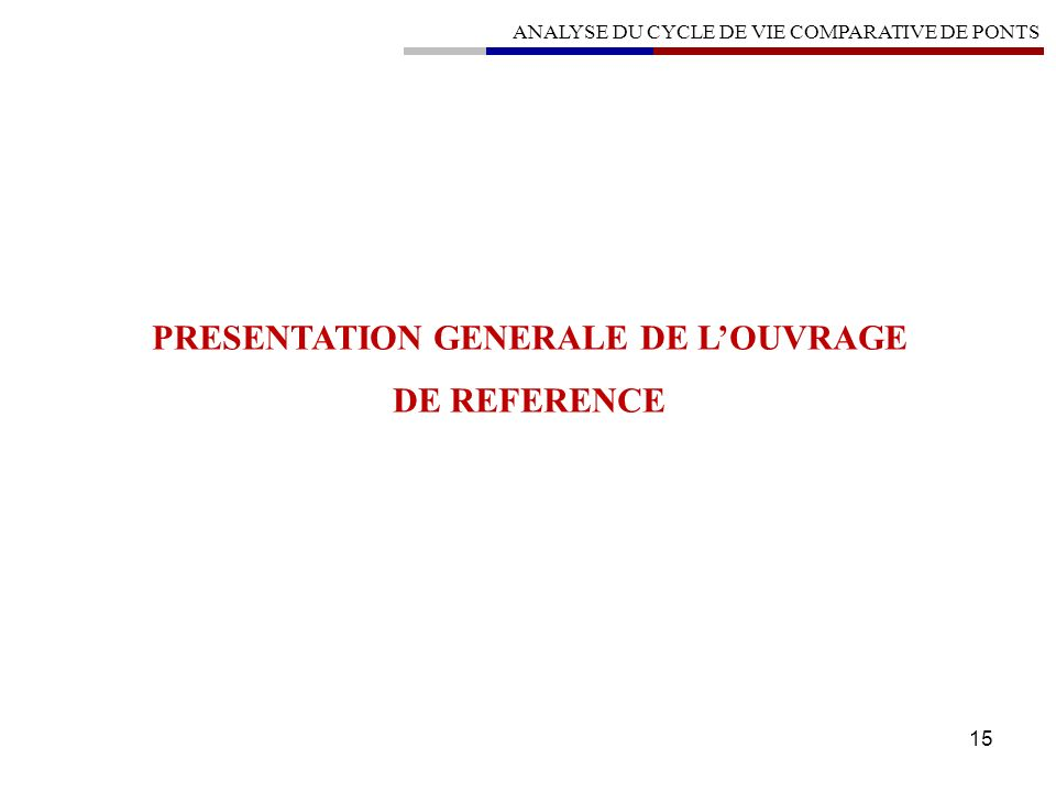 15 PRESENTATION GENERALE DE LOUVRAGE DE REFERENCE ANALYSE DU CYCLE DE VIE COMPARATIVE DE PONTS